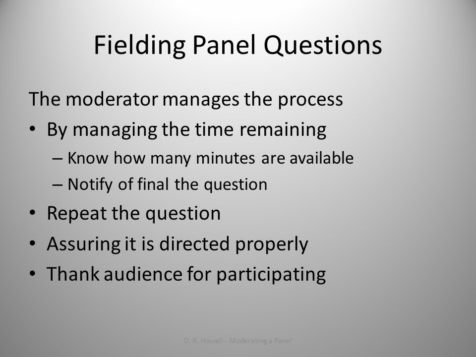Fielding Panel Questions The moderator manages the process By managing the time remaining – Know how many minutes are available – Notify of final the question Repeat the question Assuring it is directed properly Thank audience for participating D.