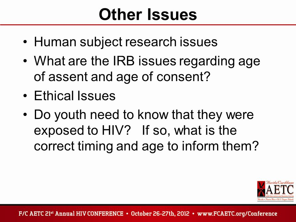 Other Issues Human subject research issues What are the IRB issues regarding age of assent and age of consent.