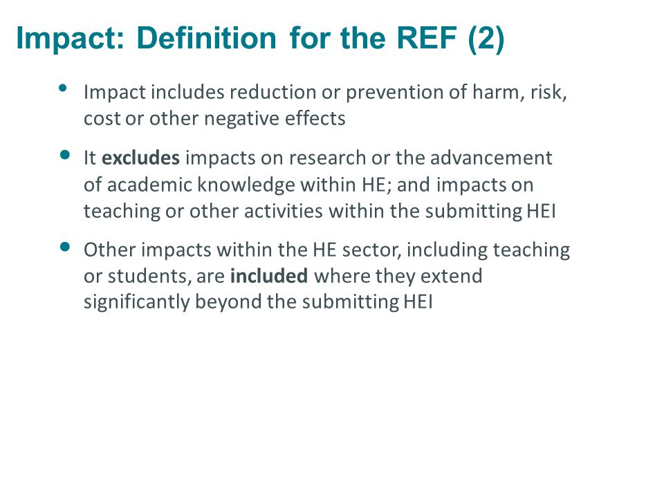 Impact: Definition for the REF (2) Impact includes reduction or prevention of harm, risk, cost or other negative effects It excludes impacts on research or the advancement of academic knowledge within HE; and impacts on teaching or other activities within the submitting HEI Other impacts within the HE sector, including teaching or students, are included where they extend significantly beyond the submitting HEI