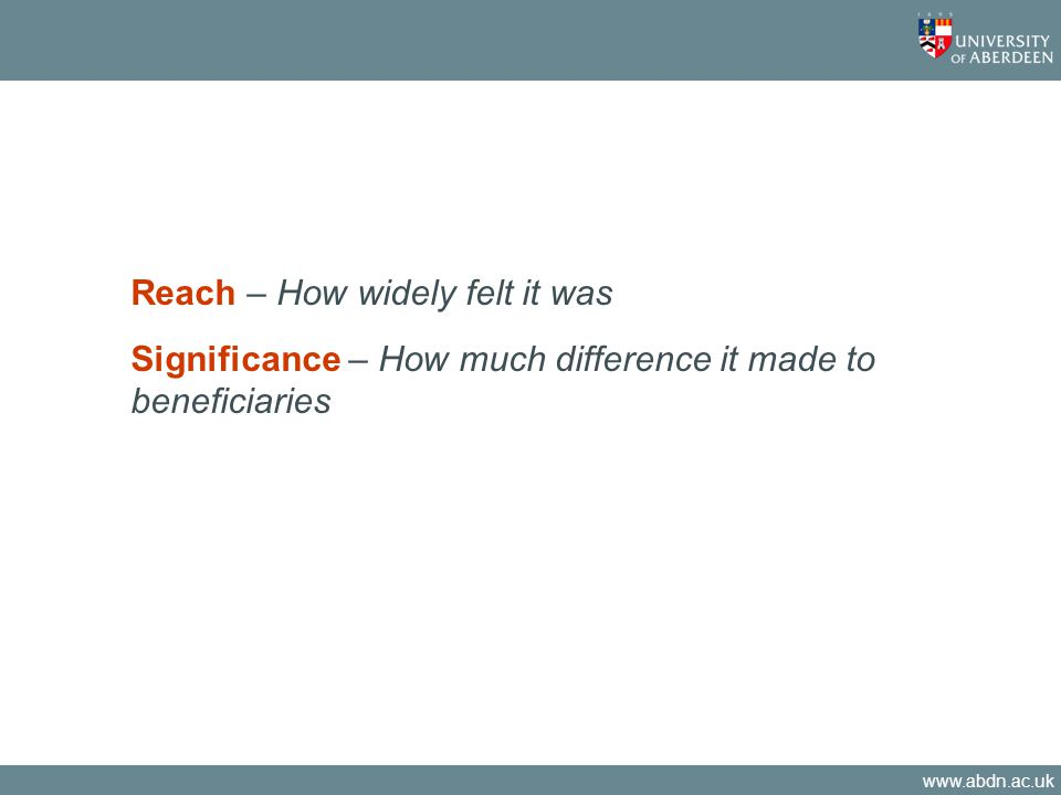 www.abdn.ac.uk Reach – How widely felt it was Significance – How much difference it made to beneficiaries