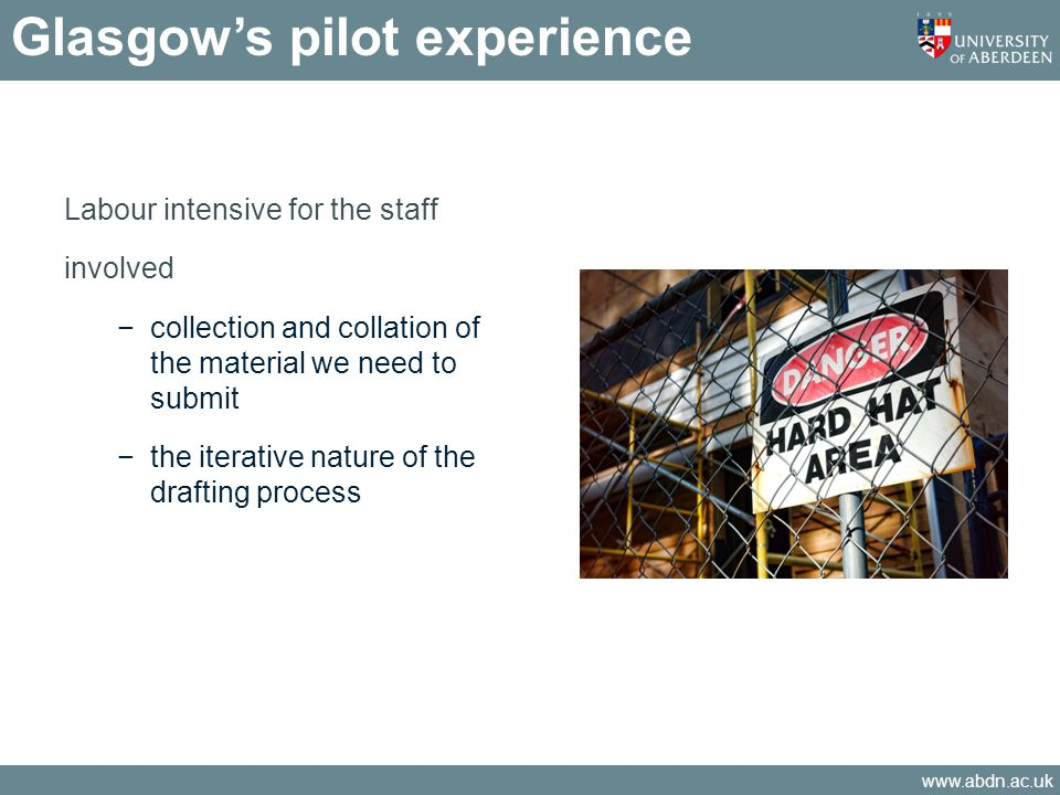 www.abdn.ac.uk Labour intensive for the staff involved collection and collation of the material we need to submit the iterative nature of the drafting process Glasgows pilot experience