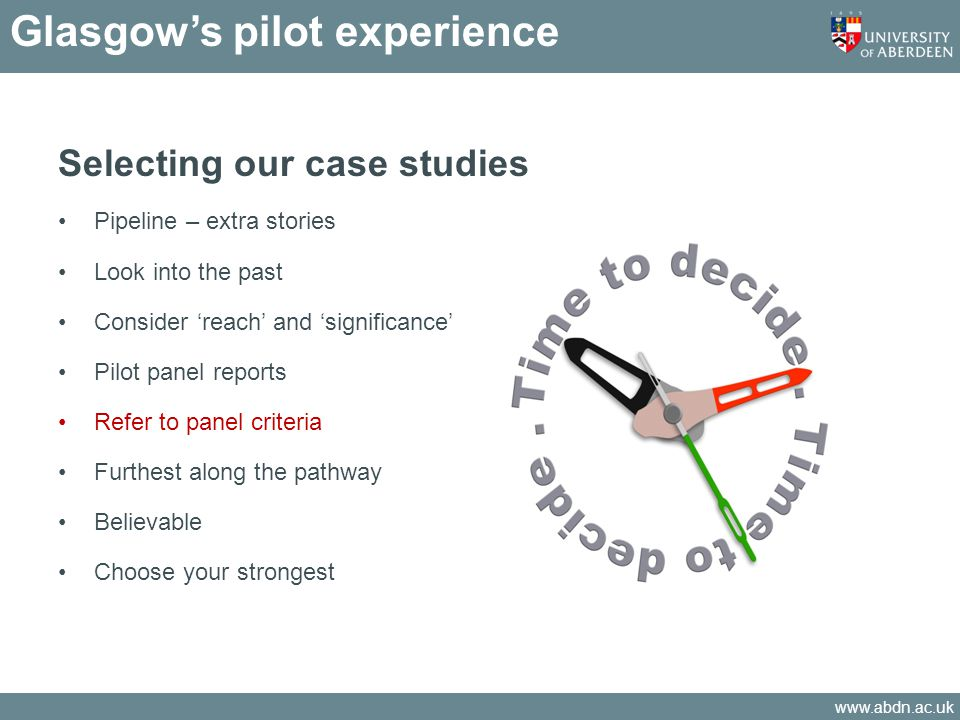 www.abdn.ac.uk Glasgows pilot experience Selecting our case studies Pipeline – extra stories Look into the past Consider reach and significance Pilot panel reports Refer to panel criteria Furthest along the pathway Believable Choose your strongest