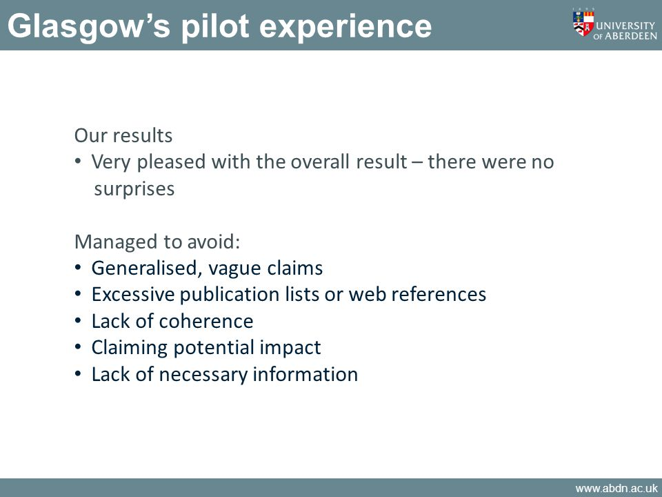 www.abdn.ac.uk Glasgows pilot experience Our results Very pleased with the overall result – there were no surprises Managed to avoid: Generalised, vague claims Excessive publication lists or web references Lack of coherence Claiming potential impact Lack of necessary information