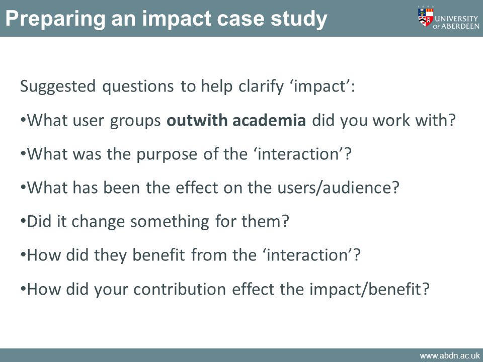 www.abdn.ac.uk Preparing an impact case study Suggested questions to help clarify impact: What user groups outwith academia did you work with.