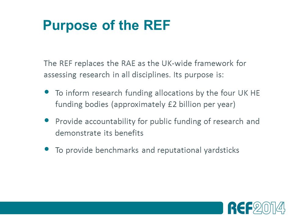 Purpose of the REF The REF replaces the RAE as the UK-wide framework for assessing research in all disciplines.