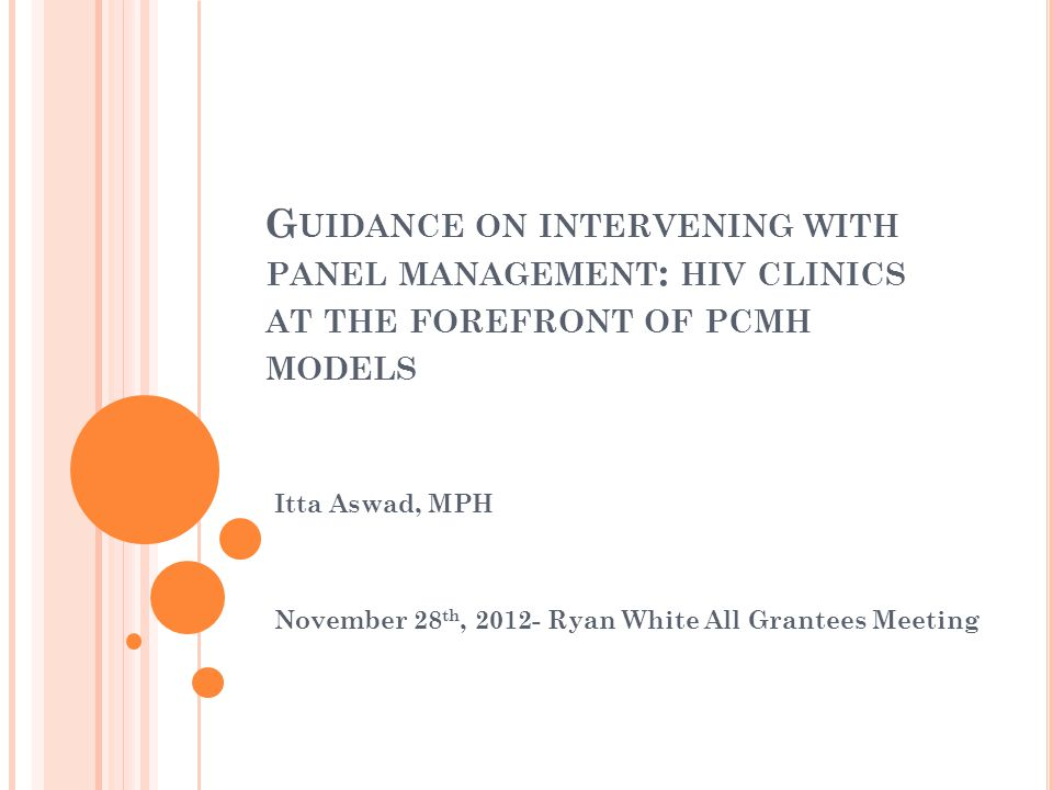 G UIDANCE ON INTERVENING WITH PANEL MANAGEMENT : HIV CLINICS AT THE FOREFRONT OF PCMH MODELS Itta Aswad, MPH November 28 th, 2012- Ryan White All Gran