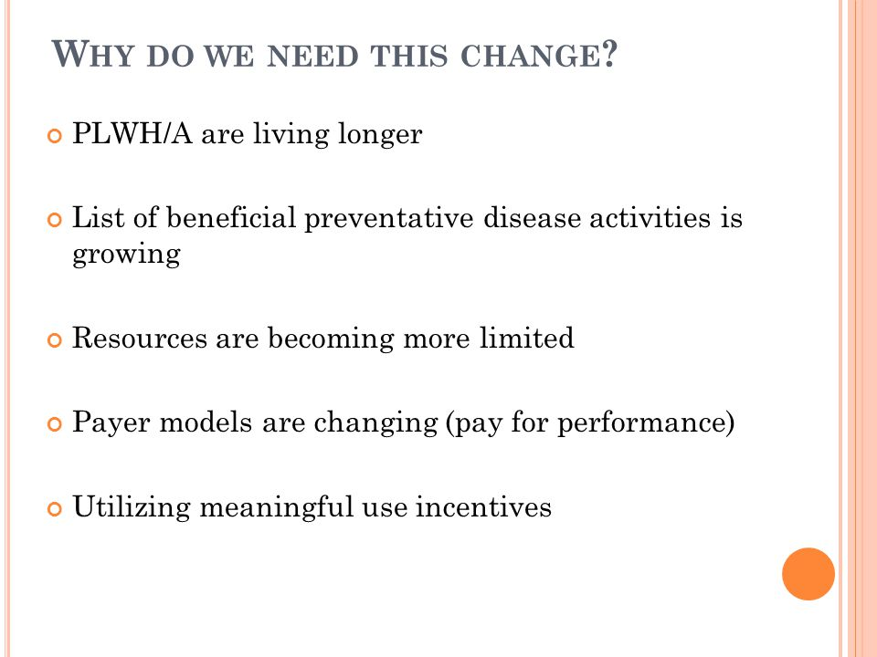 W HY DO WE NEED THIS CHANGE ? PLWH/A are living longer List of beneficial preventative disease activities is growing Resources are becoming more limit