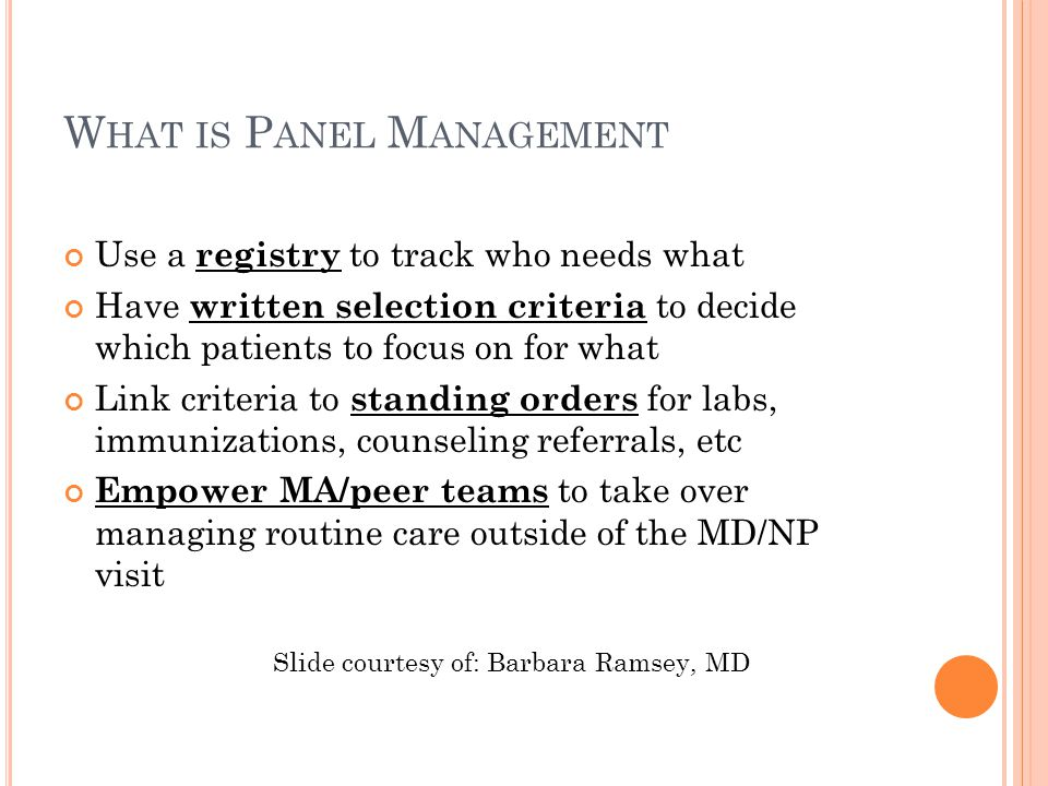 W HAT IS P ANEL M ANAGEMENT Use a registry to track who needs what Have written selection criteria to decide which patients to focus on for what Link criteria to standing orders for labs, immunizations, counseling referrals, etc Empower MA/peer teams to take over managing routine care outside of the MD/NP visit Slide courtesy of: Barbara Ramsey, MD