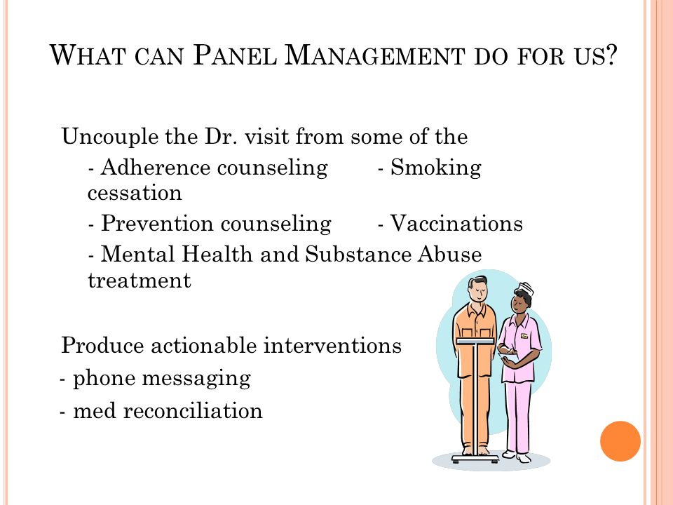 W HAT CAN P ANEL M ANAGEMENT DO FOR US ? Uncouple the Dr. visit from some of the - Adherence counseling- Smoking cessation - Prevention counseling- Va