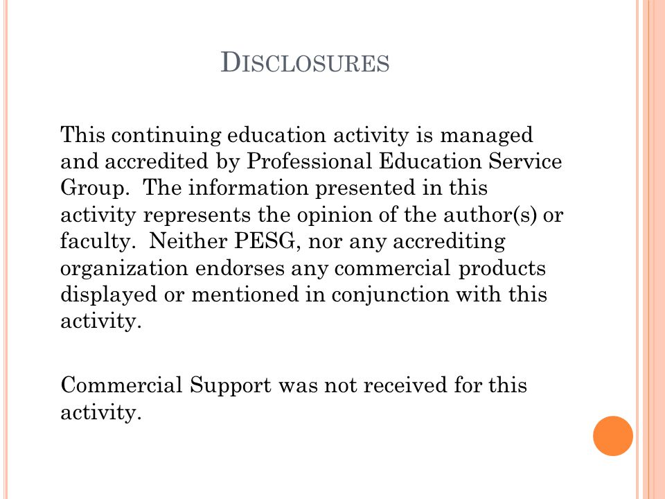D ISCLOSURES This continuing education activity is managed and accredited by Professional Education Service Group. The information presented in this a