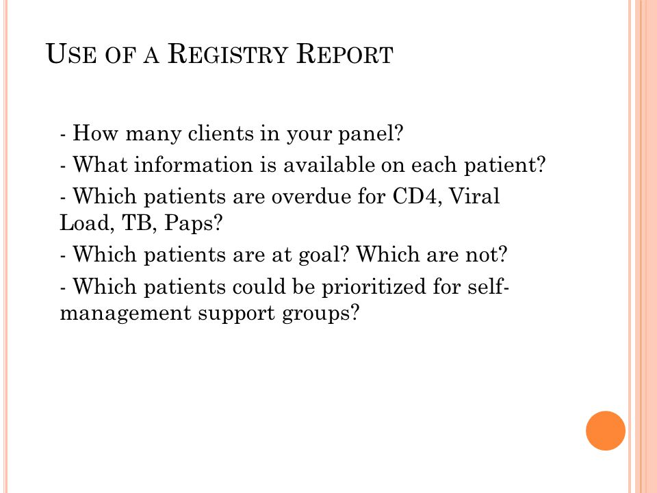 U SE OF A R EGISTRY R EPORT - How many clients in your panel? - What information is available on each patient? - Which patients are overdue for CD4, V