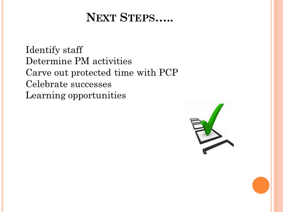 N EXT S TEPS ….. Identify staff Determine PM activities Carve out protected time with PCP Celebrate successes Learning opportunities