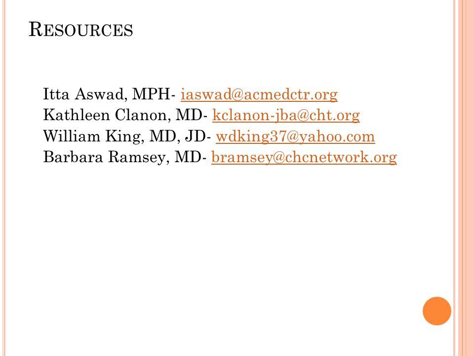 R ESOURCES Itta Aswad, MPH- iaswad@acmedctr.orgiaswad@acmedctr.org Kathleen Clanon, MD- kclanon-jba@cht.orgkclanon-jba@cht.org William King, MD, JD- wdking37@yahoo.comwdking37@yahoo.com Barbara Ramsey, MD- bramsey@chcnetwork.orgbramsey@chcnetwork.org