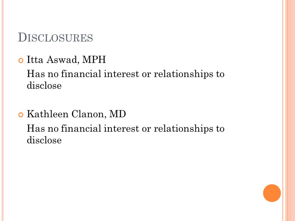 D ISCLOSURES Itta Aswad, MPH Has no financial interest or relationships to disclose Kathleen Clanon, MD Has no financial interest or relationships to disclose