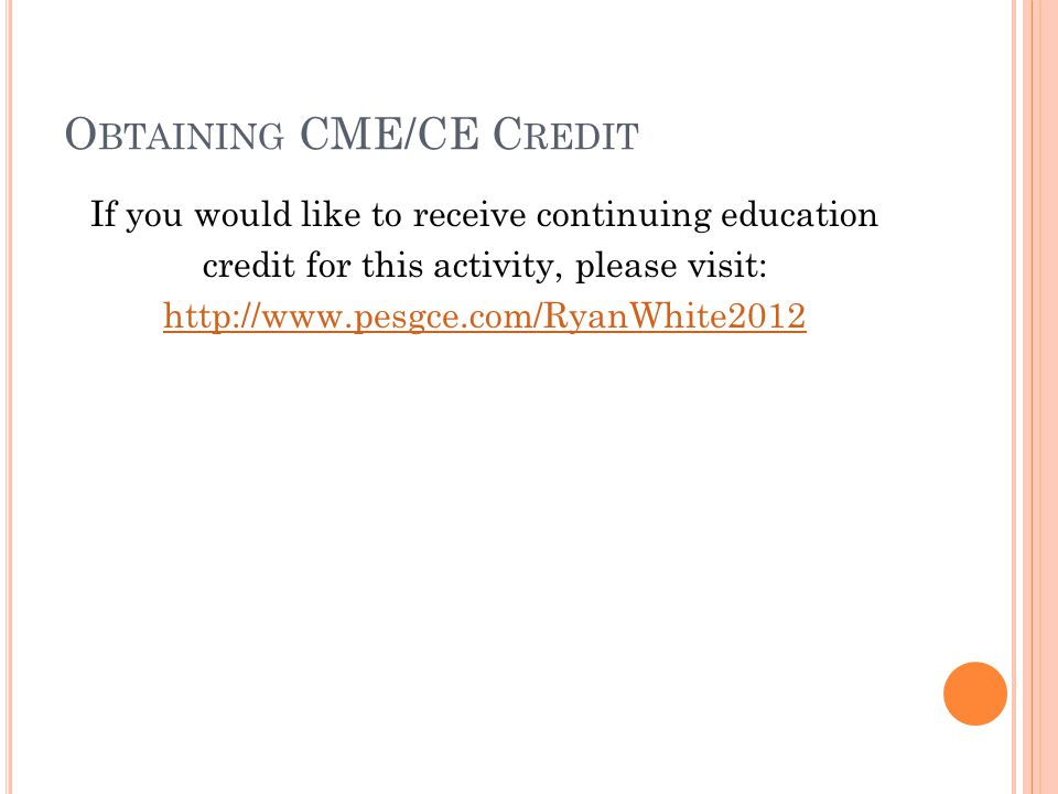 O BTAINING CME/CE C REDIT If you would like to receive continuing education credit for this activity, please visit: http://www.pesgce.com/RyanWhite2012