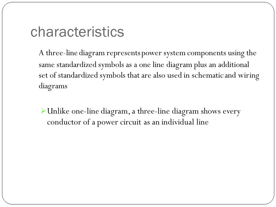 characteristics A three-line diagram represents power system components using the same standardized symbols as a one line diagram plus an additional s