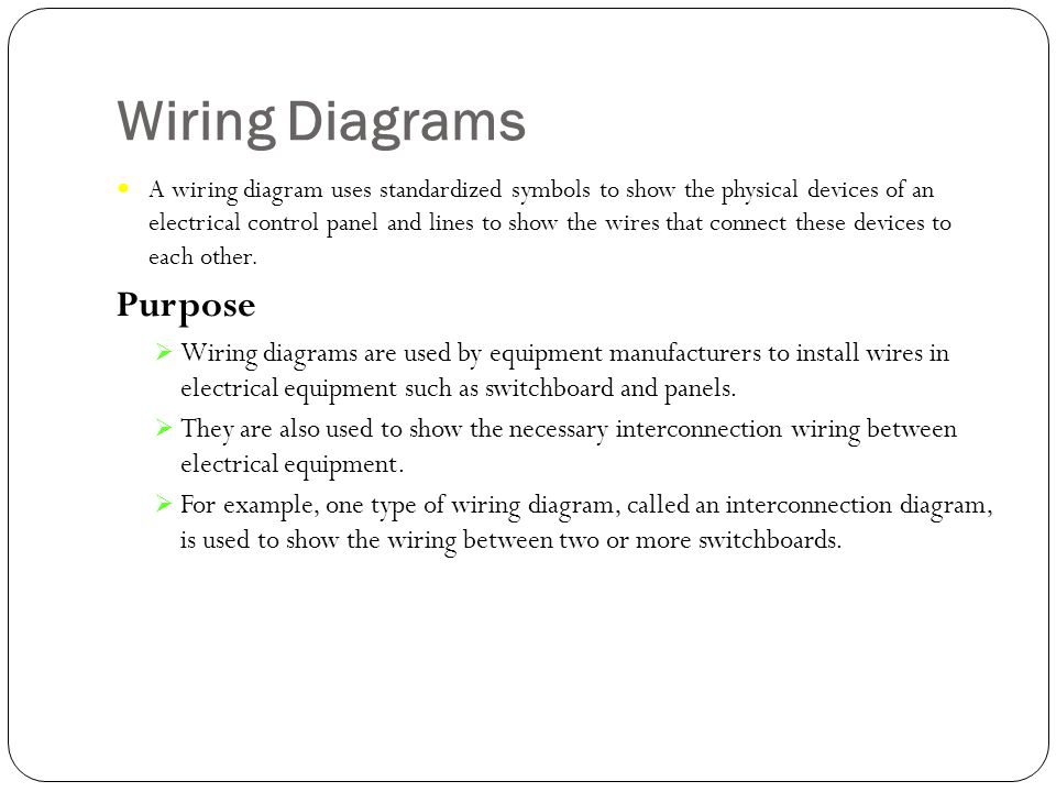 Wiring Diagrams A wiring diagram uses standardized symbols to show the physical devices of an electrical control panel and lines to show the wires tha
