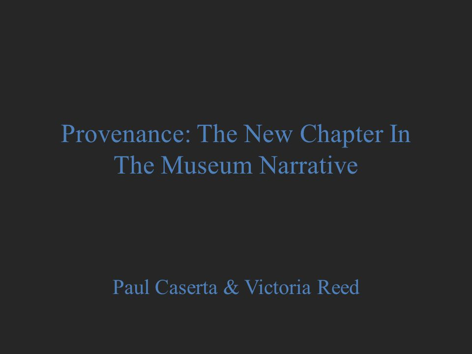 Provenance: The New Chapter In The Museum Narrative Paul Caserta & Victoria Reed