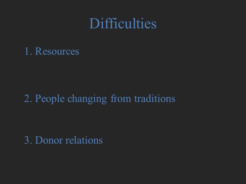 Difficulties 1. Resources 2. People changing from traditions 3. Donor relations