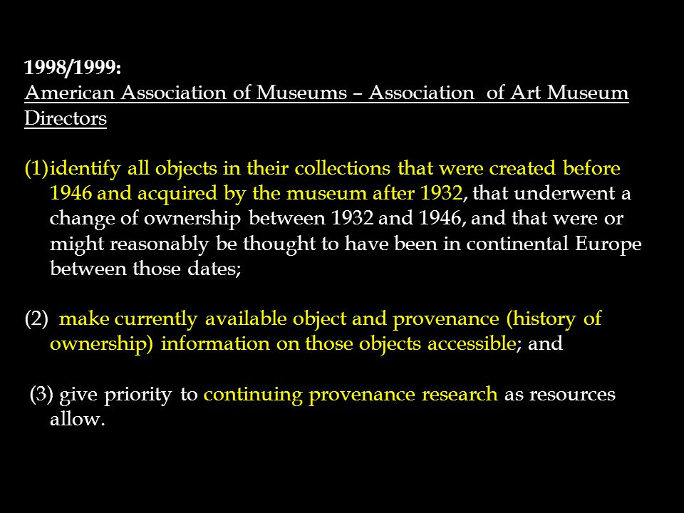 1998/1999: American Association of Museums – Association of Art Museum Directors (1)identify all objects in their collections that were created before 1946 and acquired by the museum after 1932, that underwent a change of ownership between 1932 and 1946, and that were or might reasonably be thought to have been in continental Europe between those dates; (2) make currently available object and provenance (history of ownership) information on those objects accessible; and (3) give priority to continuing provenance research as resources allow.