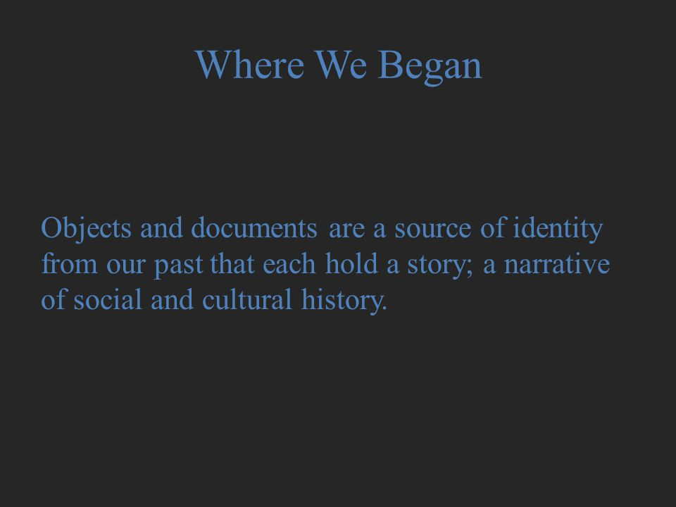 Where We Began Objects and documents are a source of identity from our past that each hold a story; a narrative of social and cultural history.