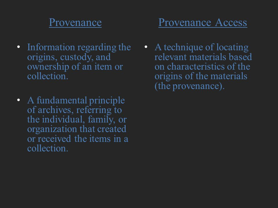 Provenance Information regarding the origins, custody, and ownership of an item or collection. A fundamental principle of archives, referring to the i