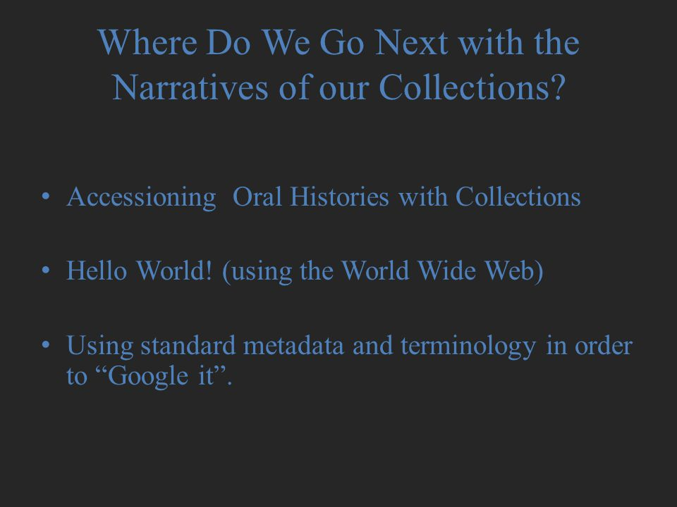 Where Do We Go Next with the Narratives of our Collections? Accessioning Oral Histories with Collections Hello World! (using the World Wide Web) Using
