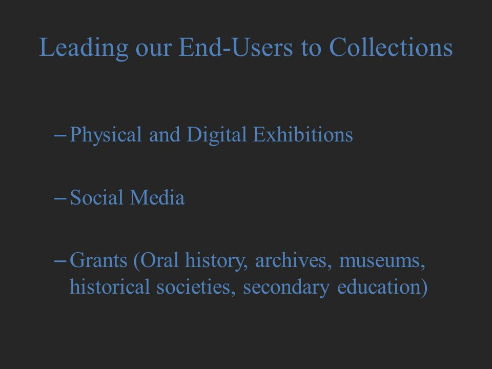 Leading our End-Users to Collections –Physical and Digital Exhibitions –Social Media –Grants (Oral history, archives, museums, historical societies, secondary education)