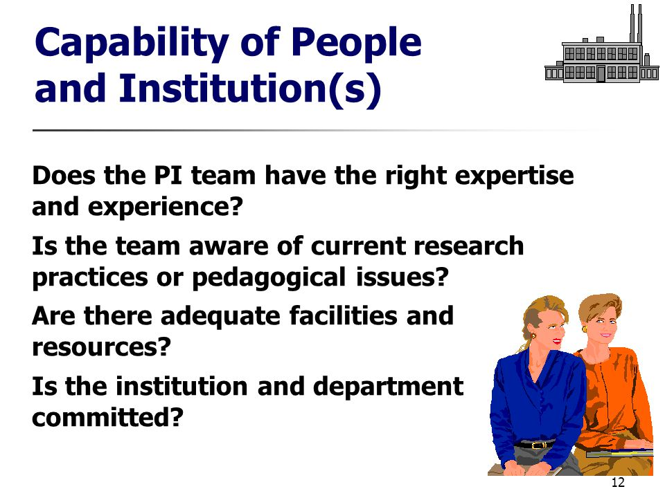 12 Capability of People and Institution(s) Does the PI team have the right expertise and experience.