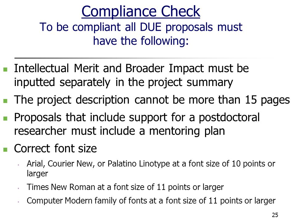 25 Compliance Check To be compliant all DUE proposals must have the following: Intellectual Merit and Broader Impact must be inputted separately in the project summary The project description cannot be more than 15 pages Proposals that include support for a postdoctoral researcher must include a mentoring plan Correct font size Arial, Courier New, or Palatino Linotype at a font size of 10 points or larger Times New Roman at a font size of 11 points or larger Computer Modern family of fonts at a font size of 11 points or larger