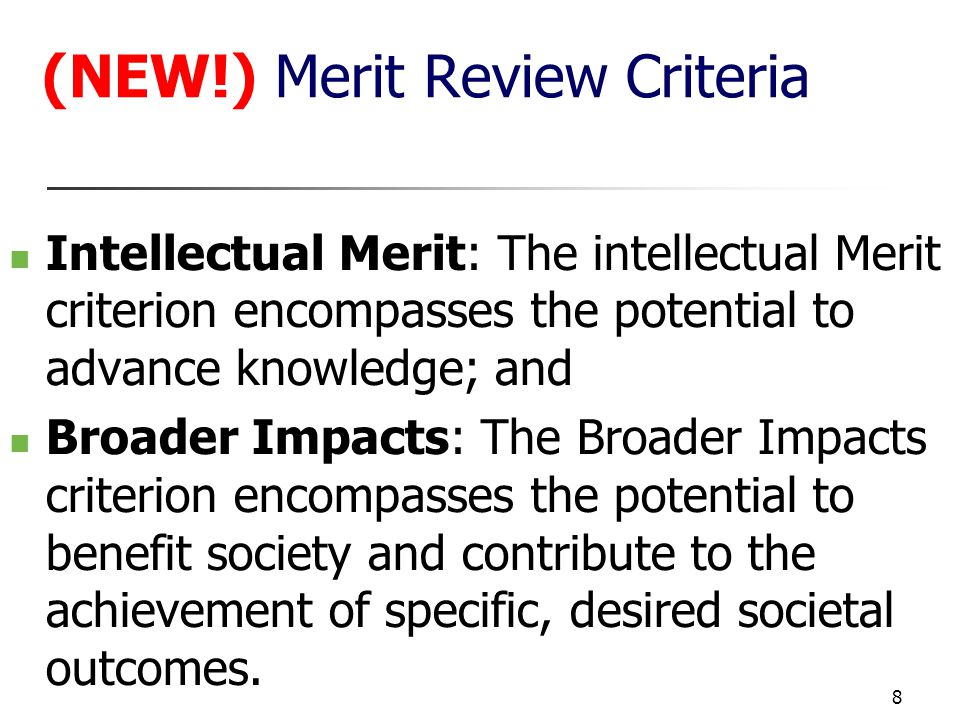 8 (NEW!) Merit Review Criteria Intellectual Merit: The intellectual Merit criterion encompasses the potential to advance knowledge; and Broader Impacts: The Broader Impacts criterion encompasses the potential to benefit society and contribute to the achievement of specific, desired societal outcomes.