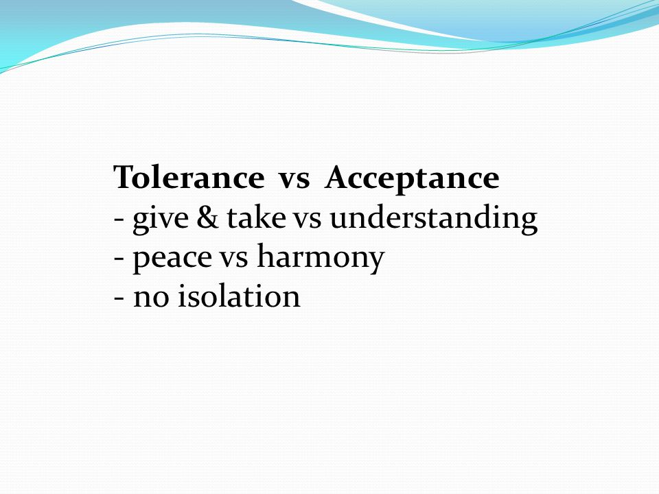 Tolerance vs Acceptance - give & take vs understanding - peace vs harmony - no isolation