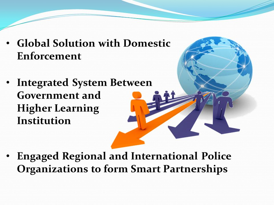 Global Solution with Domestic Enforcement Integrated System Between Government and Higher Learning Institution Engaged Regional and International Police Organizations to form Smart Partnerships