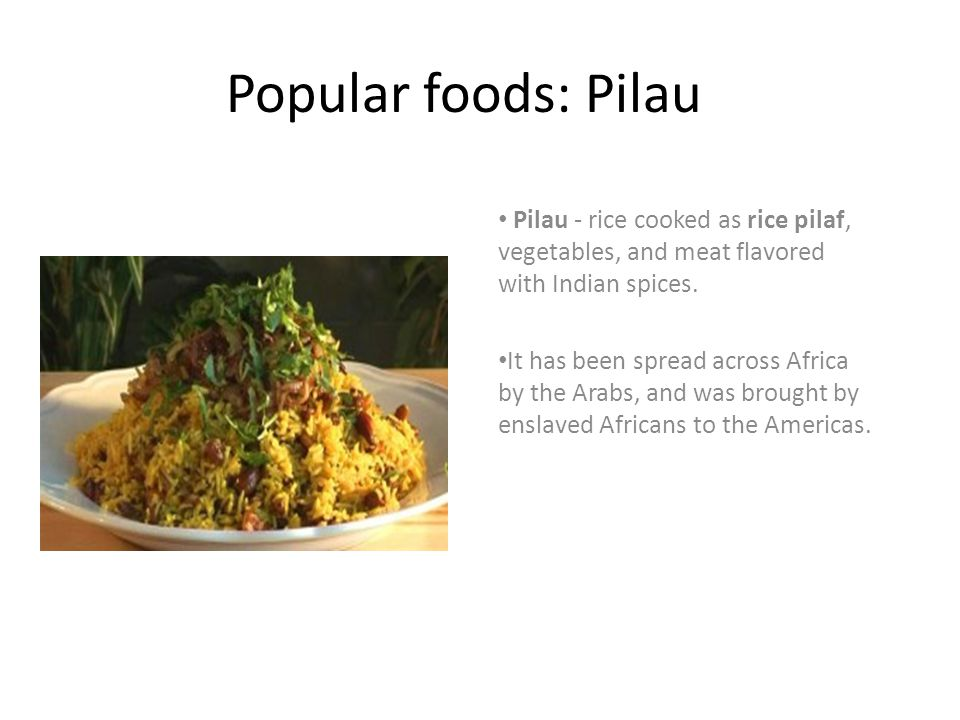 Popular foods: Pilau Pilau - rice cooked as rice pilaf, vegetables, and meat flavored with Indian spices. It has been spread across Africa by the Arab