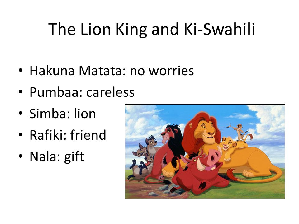 The Lion King and Ki-Swahili Hakuna Matata: no worries Pumbaa: careless Simba: lion Rafiki: friend Nala: gift