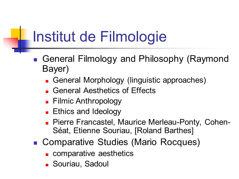 Institut de Filmologie General Filmology and Philosophy (Raymond Bayer) General Morphology (linguistic approaches) General Aesthetics of Effects Filmic Anthropology Ethics and Ideology Pierre Francastel, Maurice Merleau-Ponty, Cohen- Séat, Etienne Souriau, [Roland Barthes] Comparative Studies (Mario Rocques) comparative aesthetics Souriau, Sadoul