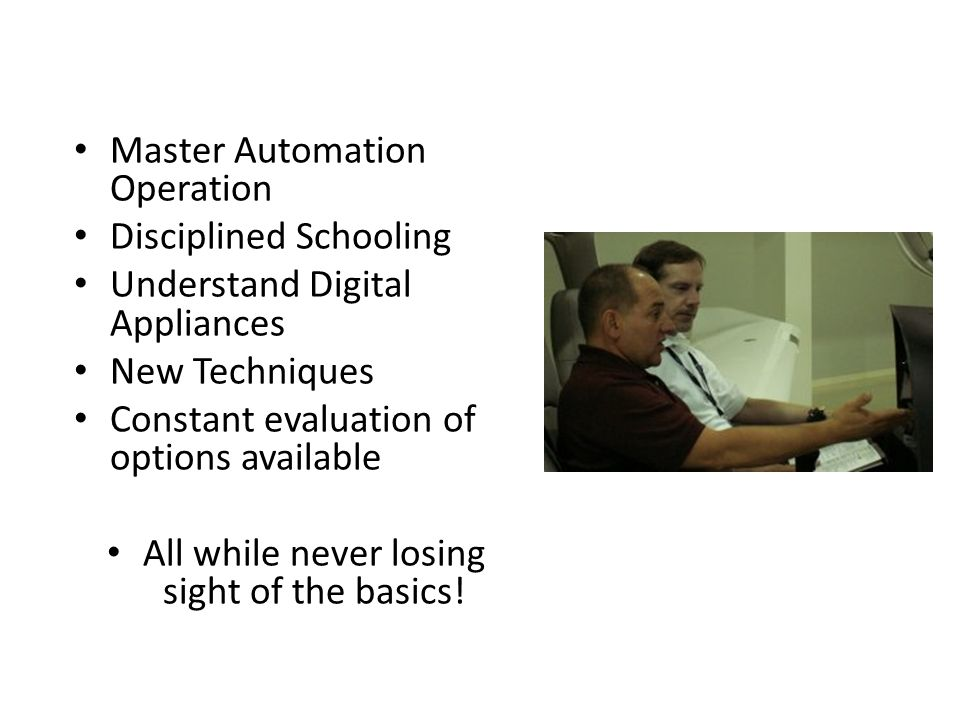 Pilot and instructor skills must evolve Master Automation Operation Disciplined Schooling Understand Digital Appliances New Techniques Constant evaluation of options available All while never losing sight of the basics!