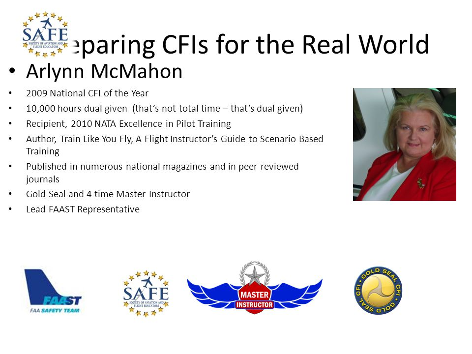 Preparing CFIs for the Real World Arlynn McMahon 2009 National CFI of the Year 10,000 hours dual given (thats not total time – thats dual given) Recipient, 2010 NATA Excellence in Pilot Training Author, Train Like You Fly, A Flight Instructors Guide to Scenario Based Training Published in numerous national magazines and in peer reviewed journals Gold Seal and 4 time Master Instructor Lead FAAST Representative