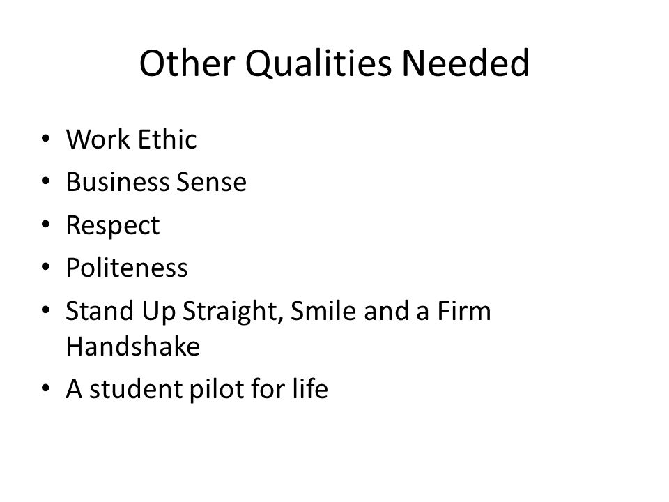 Other Qualities Needed Work Ethic Business Sense Respect Politeness Stand Up Straight, Smile and a Firm Handshake A student pilot for life