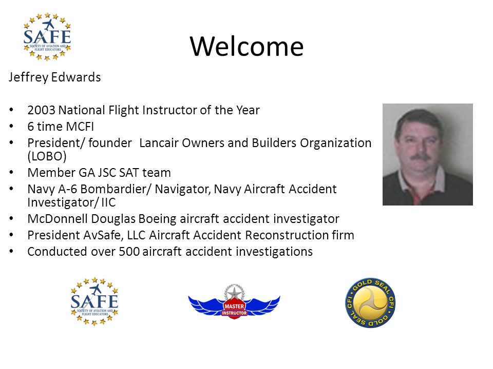 Welcome Jeffrey Edwards 2003 National Flight Instructor of the Year 6 time MCFI President/ founder Lancair Owners and Builders Organization (LOBO) Member GA JSC SAT team Navy A-6 Bombardier/ Navigator, Navy Aircraft Accident Investigator/ IIC McDonnell Douglas Boeing aircraft accident investigator President AvSafe, LLC Aircraft Accident Reconstruction firm Conducted over 500 aircraft accident investigations