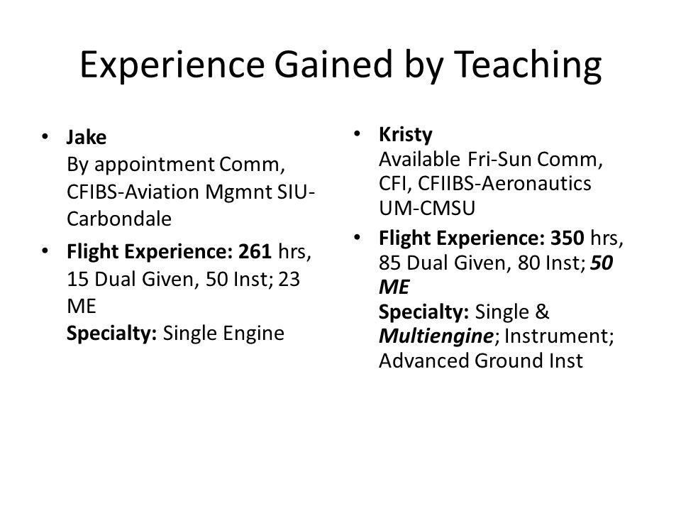 Experience Gained by Teaching Jake By appointment Comm, CFIBS-Aviation Mgmnt SIU- Carbondale Flight Experience: 261 hrs, 15 Dual Given, 50 Inst; 23 ME Specialty: Single Engine Kristy Available Fri-Sun Comm, CFI, CFIIBS-Aeronautics UM-CMSU Flight Experience: 350 hrs, 85 Dual Given, 80 Inst; 50 ME Specialty: Single & Multiengine; Instrument; Advanced Ground Inst
