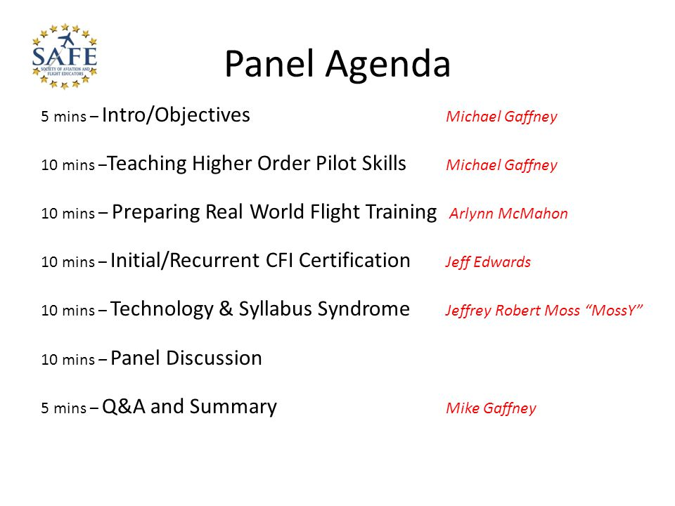 Panel Agenda 5 mins – Intro/Objectives Michael Gaffney 10 mins – Teaching Higher Order Pilot Skills Michael Gaffney 10 mins – Preparing Real World Flight Training Arlynn McMahon 10 mins – Initial/Recurrent CFI Certification Jeff Edwards 10 mins – Technology & Syllabus Syndrome Jeffrey Robert Moss MossY 10 mins – Panel Discussion 5 mins – Q&A and Summary Mike Gaffney