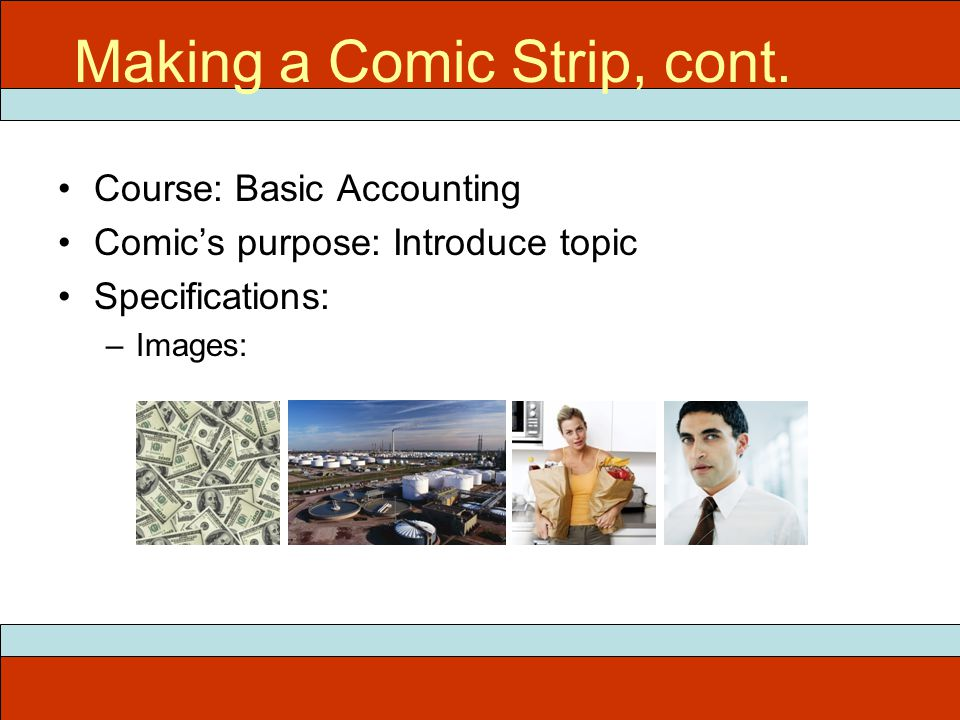 Course: Basic Accounting Comics purpose: Introduce topic Specifications: –Images: ITEC 715 Making a Comic Strip, cont.