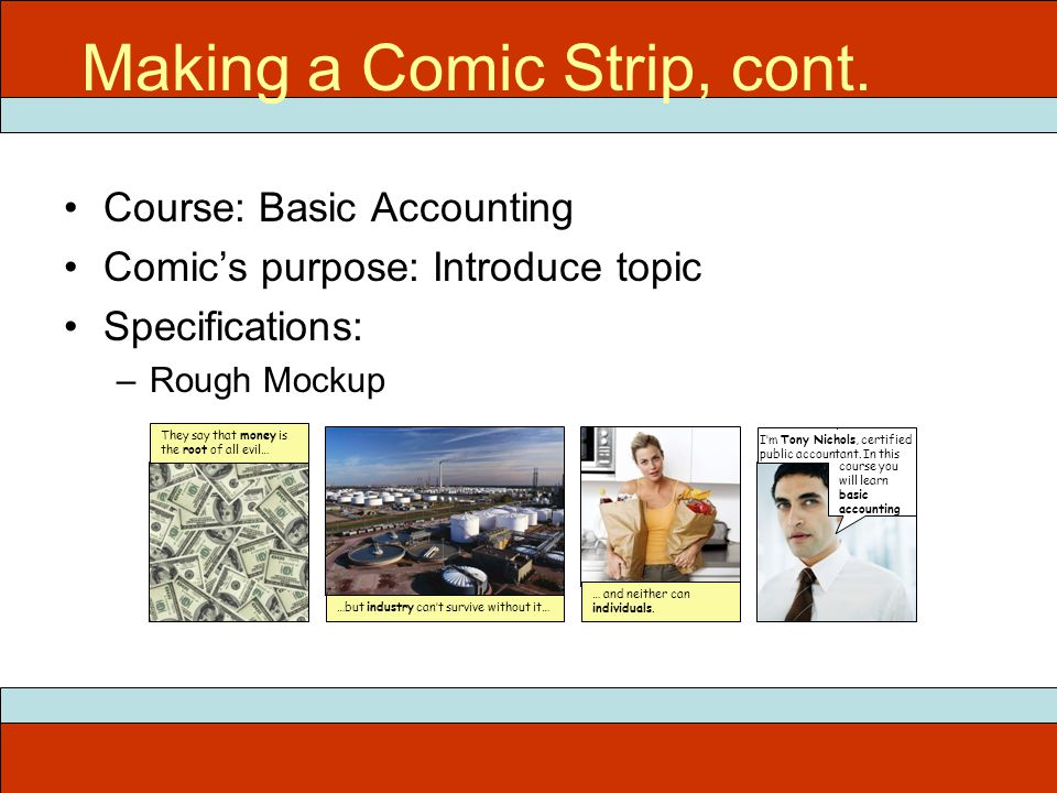 Course: Basic Accounting Comics purpose: Introduce topic Specifications: –Rough Mockup ITEC 715 Making a Comic Strip, cont.
