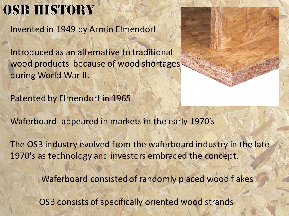 In 1980 North America produced 751 million square feet of OSB panel By 1990 the number had risen to 7.6 billion square feet Mid 1990s OSB Began to rival traditional plywood in production and sales in the panel market In 2001 OSB surpassed plywood in production and sales By 2005 OSB accounted for more then 60% of the panel market with 25 billion square feet produced
