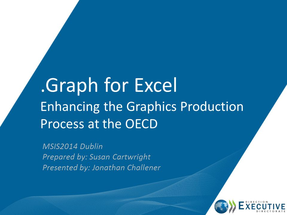 .Graph for Excel Enhancing the Graphics Production Process at the OECD MSIS2014 Dublin Prepared by: Susan Cartwright Presented by: Jonathan Challener