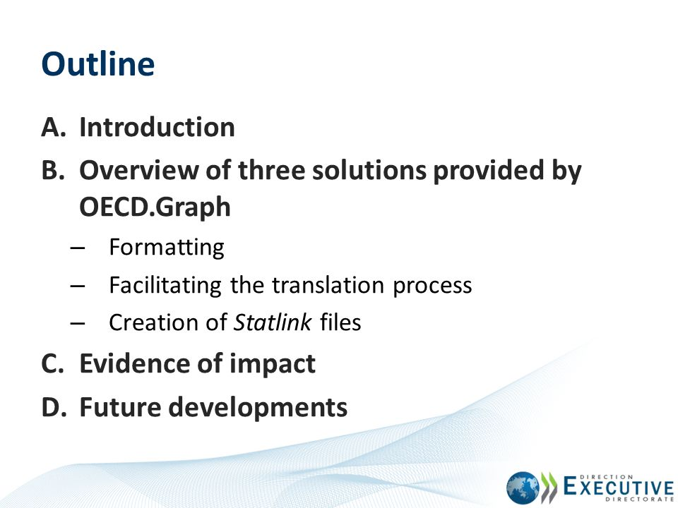 OECD.Graph: A solution to 3 problems OECD.Graph is enhancing the graphics production process at the OECD in three ways: Automating the formatting of graphs with the OECD Look & Feel Facilitating the creation of alternative language versions of graphs (translating process) Automating the generation of StatLink files (catalogued Excel files for dissemination).