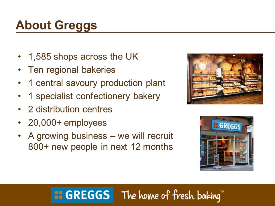 About Greggs 1,585 shops across the UK Ten regional bakeries 1 central savoury production plant 1 specialist confectionery bakery 2 distribution centres 20,000+ employees A growing business – we will recruit 800+ new people in next 12 months