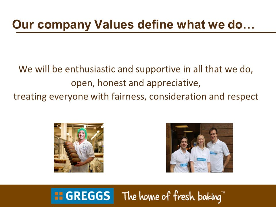 Our company Values define what we do… We will be enthusiastic and supportive in all that we do, open, honest and appreciative, treating everyone with fairness, consideration and respect