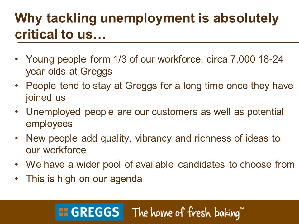 Why tackling unemployment is absolutely critical to us… Young people form 1/3 of our workforce, circa 7,000 18-24 year olds at Greggs People tend to stay at Greggs for a long time once they have joined us Unemployed people are our customers as well as potential employees New people add quality, vibrancy and richness of ideas to our workforce We have a wider pool of available candidates to choose from This is high on our agenda